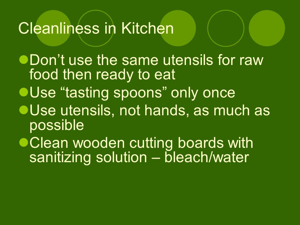 "Cleanliness in Kitchen Don't use the same utensils for raw food then ready to eat Use ""tasting spoons"" only once Use utensils, not hands, as much as p"