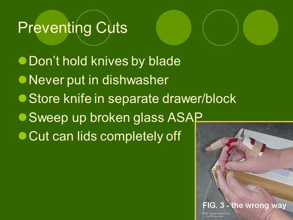 Preventing Cuts Don't hold knives by blade Never put in dishwasher Store knife in separate drawer/block Sweep up broken glass ASAP Cut can lids comple