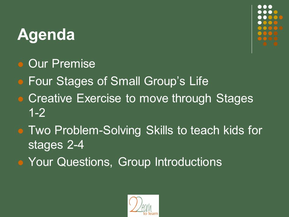 Agenda Our Premise Four Stages of Small Group's Life Creative Exercise to move through Stages 1-2 Two Problem-Solving Skills to teach kids for stages 2-4 Your Questions, Group Introductions
