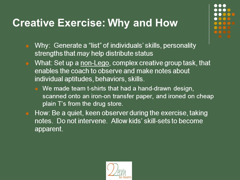 Creative Exercise: Why and How Why: Generate a list of individuals' skills, personality strengths that may help distribute status What: Set up a non-Lego, complex creative group task, that enables the coach to observe and make notes about individual aptitudes, behaviors, skills.
