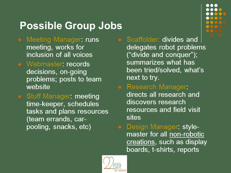 Possible Group Jobs Meeting Manager: runs meeting, works for inclusion of all voices Webmaster: records decisions, on-going problems; posts to team website Stuff Manager: meeting time-keeper, schedules tasks and plans resources (team errands, car- pooling, snacks, etc) Scaffolder: divides and delegates robot problems ( divide and conquer ); summarizes what has been tried/solved, what's next to try.