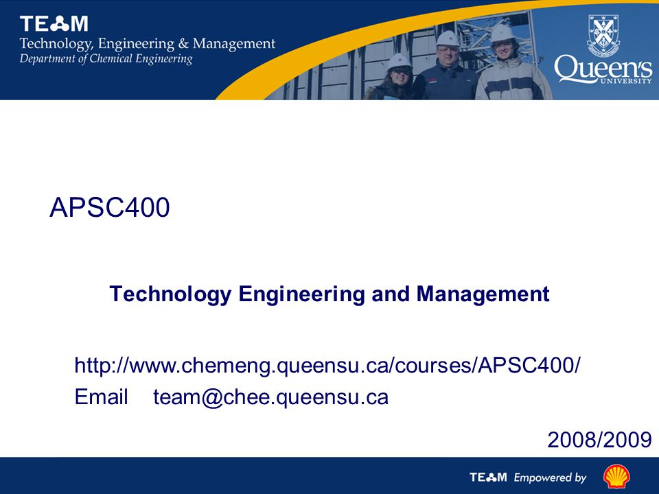 APSC400 Technology Engineering and Management http://www.chemeng.queensu.ca/courses/APSC400/ Email team@chee.queensu.ca 2008/2009