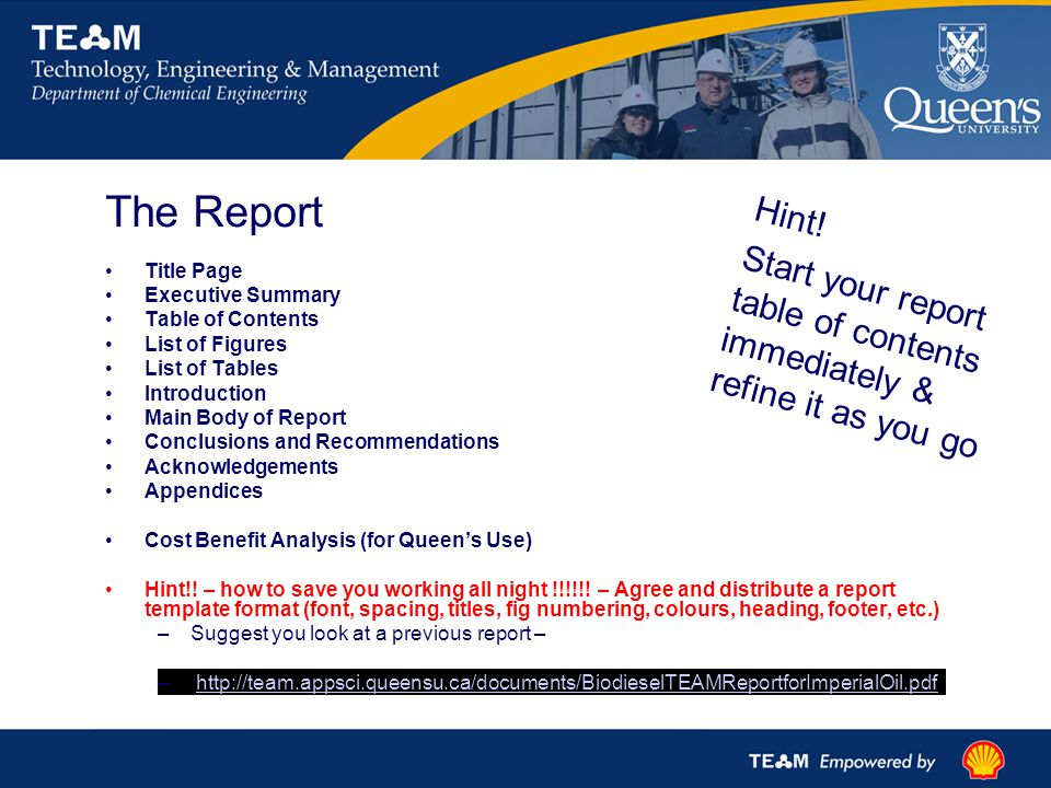 The Report Title Page Executive Summary Table of Contents List of Figures List of Tables Introduction Main Body of Report Conclusions and Recommendations Acknowledgements Appendices Cost Benefit Analysis (for Queen's Use) Hint!.