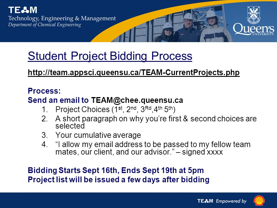 Student Project Bidding Process http://team.appsci.queensu.ca/TEAM-CurrentProjects.php Process: Send an email to TEAM@chee.queensu.ca 1.Project Choices (1 st, 2 nd, 3 Rd,4 th 5 th ) 2.A short paragraph on why you're first & second choices are selected 3.Your cumulative average 4. I allow my email address to be passed to my fellow team mates, our client, and our advisor. – signed xxxx Bidding Starts Sept 16th, Ends Sept 19th at 5pm Project list will be issued a few days after bidding