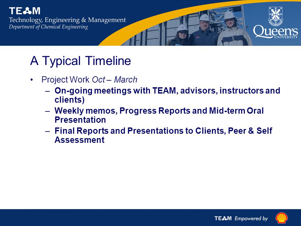 A Typical Timeline Project Work Oct – March –On-going meetings with TEAM, advisors, instructors and clients) –Weekly memos, Progress Reports and Mid-term Oral Presentation –Final Reports and Presentations to Clients, Peer & Self Assessment