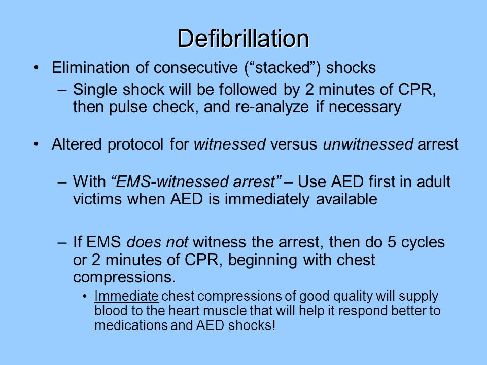 Defibrillation Elimination of consecutive ( stacked ) shocks –Single shock will be followed by 2 minutes of CPR, then pulse check, and re-analyze if necessary Altered protocol for witnessed versus unwitnessed arrest –With EMS-witnessed arrest – Use AED first in adult victims when AED is immediately available –If EMS does not witness the arrest, then do 5 cycles or 2 minutes of CPR, beginning with chest compressions.