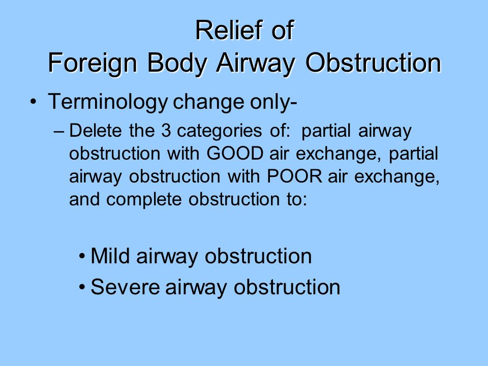 Relief of Foreign Body Airway Obstruction Terminology change only- –Delete the 3 categories of: partial airway obstruction with GOOD air exchange, partial airway obstruction with POOR air exchange, and complete obstruction to: Mild airway obstruction Severe airway obstruction
