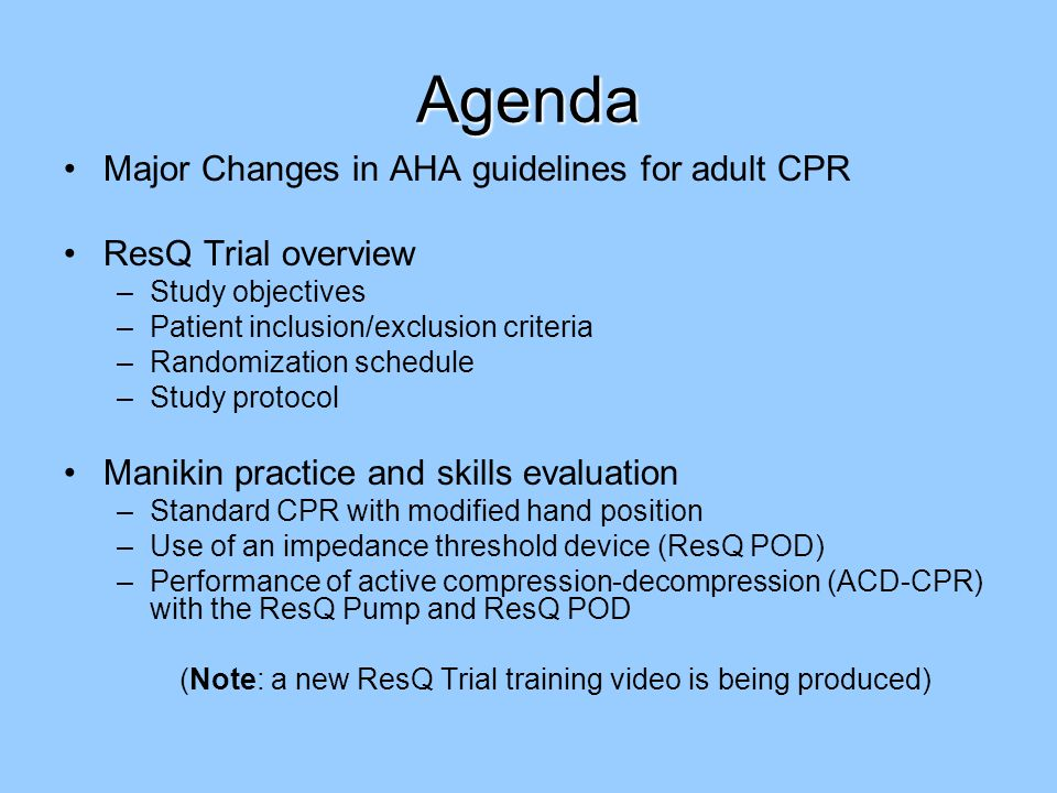 Agenda Major Changes in AHA guidelines for adult CPR ResQ Trial overview –Study objectives –Patient inclusion/exclusion criteria –Randomization schedule –Study protocol Manikin practice and skills evaluation –Standard CPR with modified hand position –Use of an impedance threshold device (ResQ POD) –Performance of active compression-decompression (ACD-CPR) with the ResQ Pump and ResQ POD (Note: a new ResQ Trial training video is being produced)