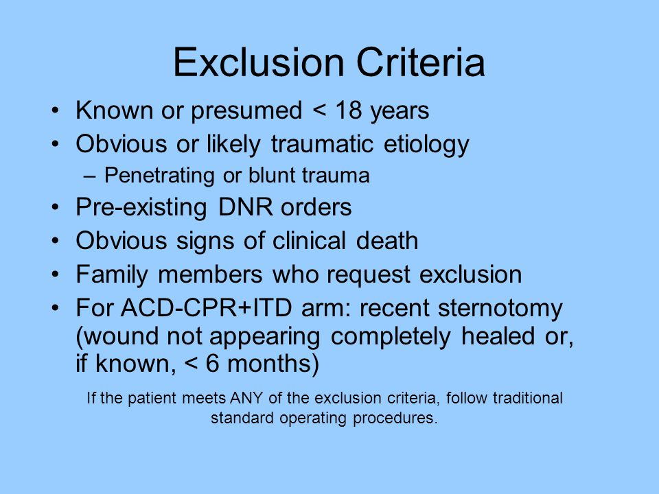 Exclusion Criteria Known or presumed < 18 years Obvious or likely traumatic etiology –Penetrating or blunt trauma Pre-existing DNR orders Obvious signs of clinical death Family members who request exclusion For ACD-CPR+ITD arm: recent sternotomy (wound not appearing completely healed or, if known, < 6 months) If the patient meets ANY of the exclusion criteria, follow traditional standard operating procedures.