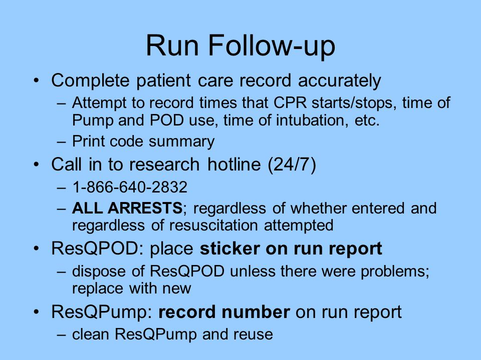 Run Follow-up Complete patient care record accurately –Attempt to record times that CPR starts/stops, time of Pump and POD use, time of intubation, etc.