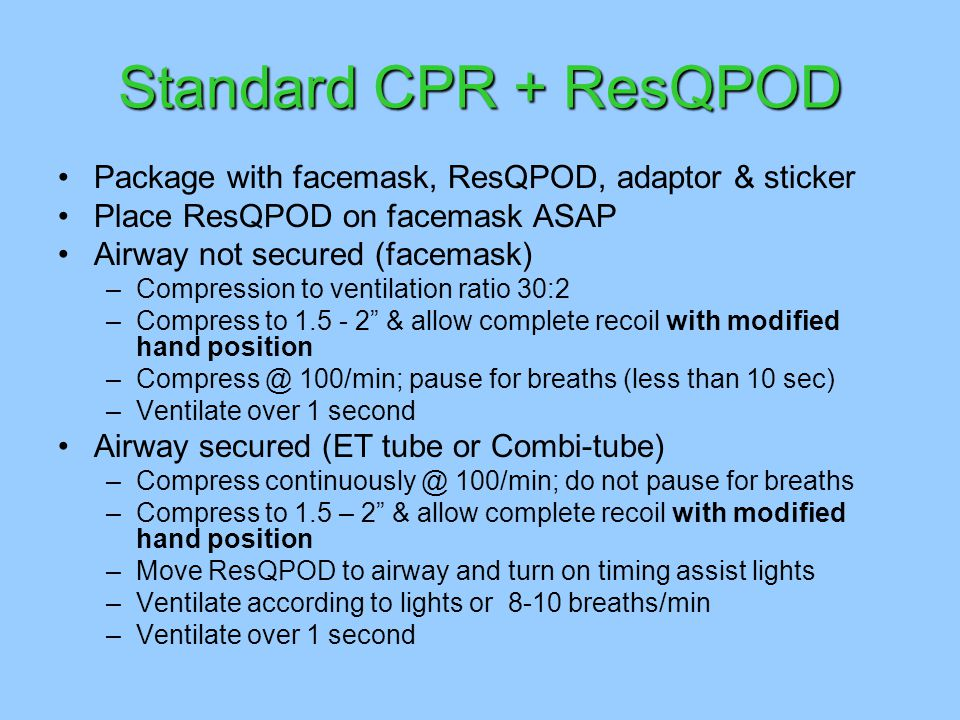 Standard CPR + ResQPOD Package with facemask, ResQPOD, adaptor & sticker Place ResQPOD on facemask ASAP Airway not secured (facemask) –Compression to ventilation ratio 30:2 –Compress to 1.5 - 2 & allow complete recoil with modified hand position –Compress @ 100/min; pause for breaths (less than 10 sec) –Ventilate over 1 second Airway secured (ET tube or Combi-tube) –Compress continuously @ 100/min; do not pause for breaths –Compress to 1.5 – 2 & allow complete recoil with modified hand position –Move ResQPOD to airway and turn on timing assist lights –Ventilate according to lights or 8-10 breaths/min –Ventilate over 1 second