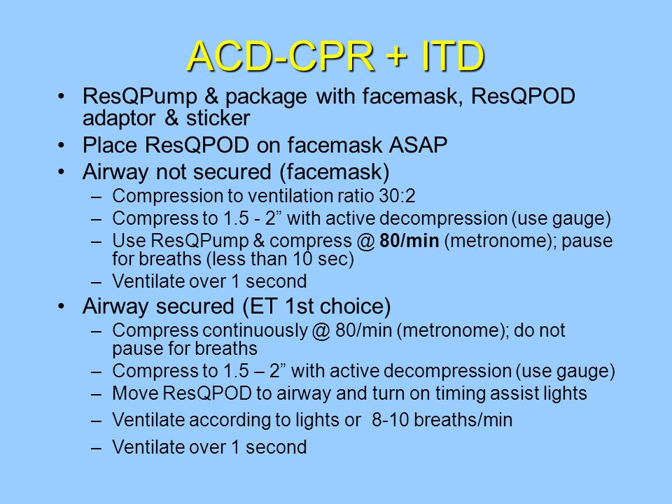 ACD-CPR + ITD ResQPump & package with facemask, ResQPOD adaptor & sticker Place ResQPOD on facemask ASAP Airway not secured (facemask) –Compression to ventilation ratio 30:2 –Compress to 1.5 - 2 with active decompression (use gauge) –Use ResQPump & compress @ 80/min (metronome); pause for breaths (less than 10 sec) –Ventilate over 1 second Airway secured (ET 1st choice) –Compress continuously @ 80/min (metronome); do not pause for breaths –Compress to 1.5 – 2 with active decompression (use gauge) –Move ResQPOD to airway and turn on timing assist lights –Ventilate according to lights or 8-10 breaths/min –Ventilate over 1 second