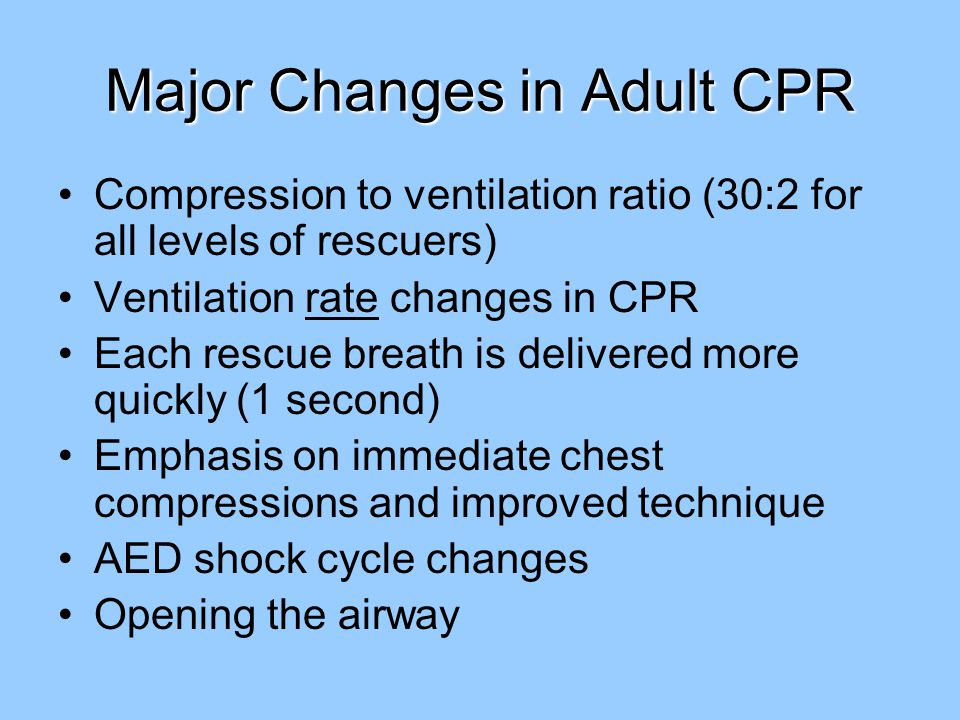 Major Changes in Adult CPR Compression to ventilation ratio (30:2 for all levels of rescuers) Ventilation rate changes in CPR Each rescue breath is delivered more quickly (1 second) Emphasis on immediate chest compressions and improved technique AED shock cycle changes Opening the airway