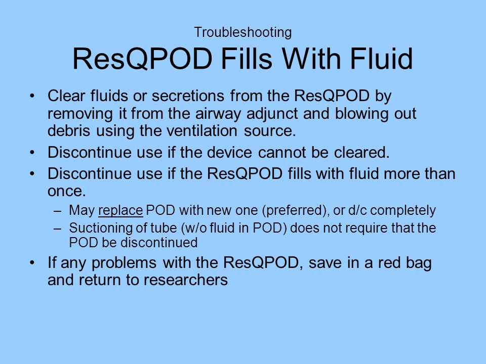 Troubleshooting ResQPOD Fills With Fluid Clear fluids or secretions from the ResQPOD by removing it from the airway adjunct and blowing out debris using the ventilation source.