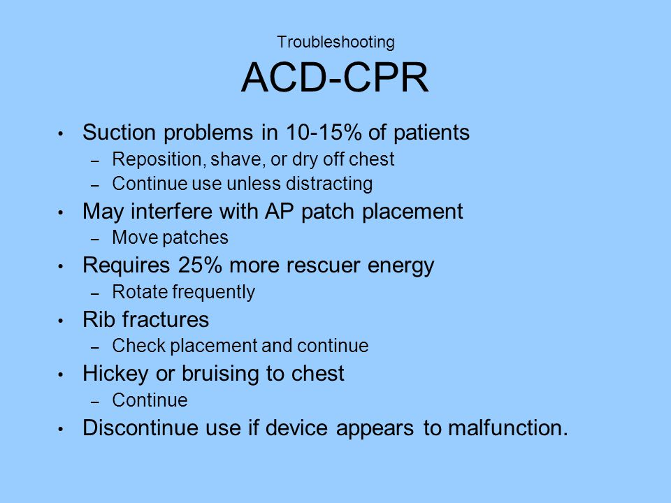Troubleshooting ACD-CPR Suction problems in 10-15% of patients – Reposition, shave, or dry off chest – Continue use unless distracting May interfere with AP patch placement – Move patches Requires 25% more rescuer energy – Rotate frequently Rib fractures – Check placement and continue Hickey or bruising to chest – Continue Discontinue use if device appears to malfunction.