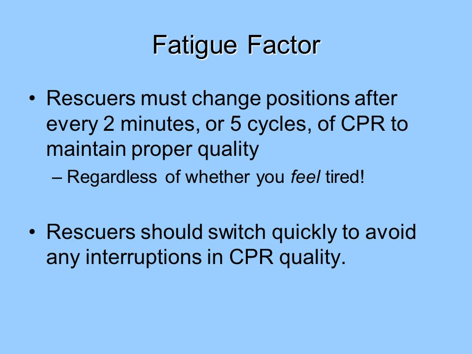 Fatigue Factor Rescuers must change positions after every 2 minutes, or 5 cycles, of CPR to maintain proper quality –Regardless of whether you feel tired.