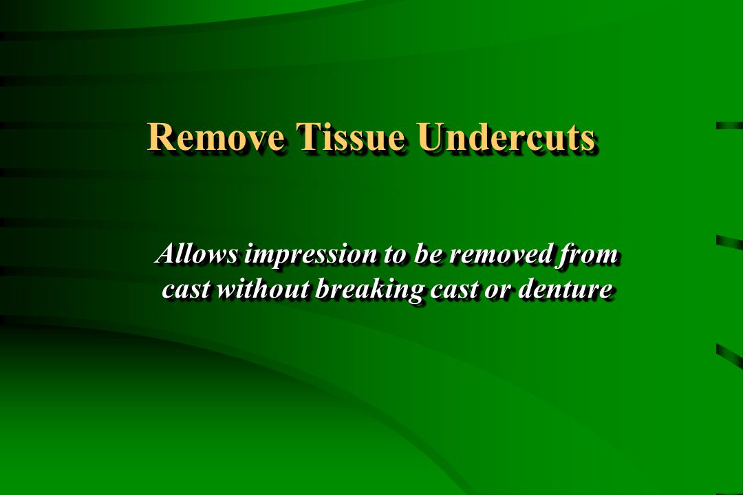 Remove Tissue Undercuts Allows impression to be removed from cast without breaking cast or denture