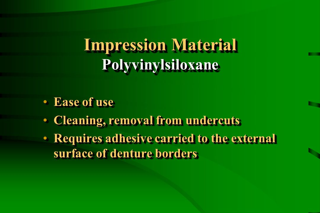 Impression Material Polyvinylsiloxane Ease of useEase of use Cleaning, removal from undercutsCleaning, removal from undercuts Requires adhesive carried to the external surface of denture bordersRequires adhesive carried to the external surface of denture borders Ease of useEase of use Cleaning, removal from undercutsCleaning, removal from undercuts Requires adhesive carried to the external surface of denture bordersRequires adhesive carried to the external surface of denture borders