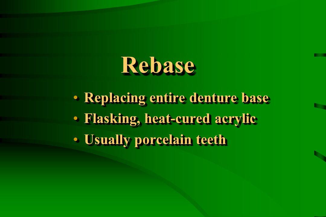 RebaseRebase Replacing entire denture baseReplacing entire denture base Flasking, heat-cured acrylicFlasking, heat-cured acrylic Usually porcelain teethUsually porcelain teeth Replacing entire denture baseReplacing entire denture base Flasking, heat-cured acrylicFlasking, heat-cured acrylic Usually porcelain teethUsually porcelain teeth