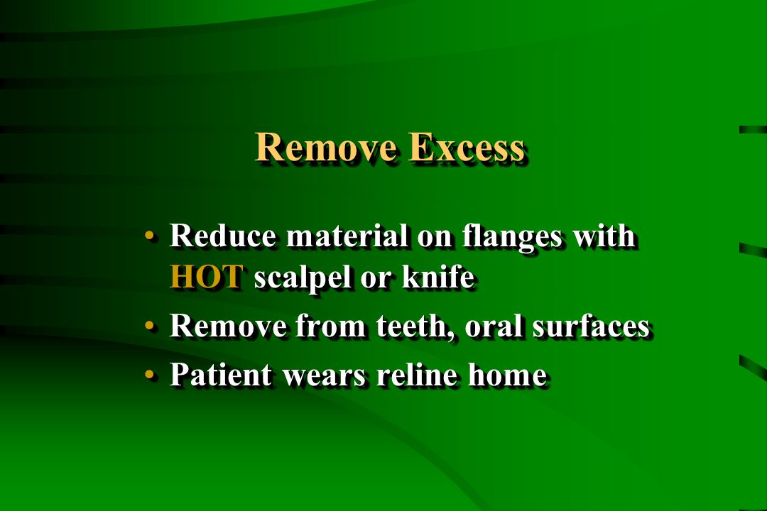 Remove Excess Reduce material on flanges with HOT scalpel or knifeReduce material on flanges with HOT scalpel or knife Remove from teeth, oral surfacesRemove from teeth, oral surfaces Patient wears reline homePatient wears reline home Reduce material on flanges with HOT scalpel or knifeReduce material on flanges with HOT scalpel or knife Remove from teeth, oral surfacesRemove from teeth, oral surfaces Patient wears reline homePatient wears reline home