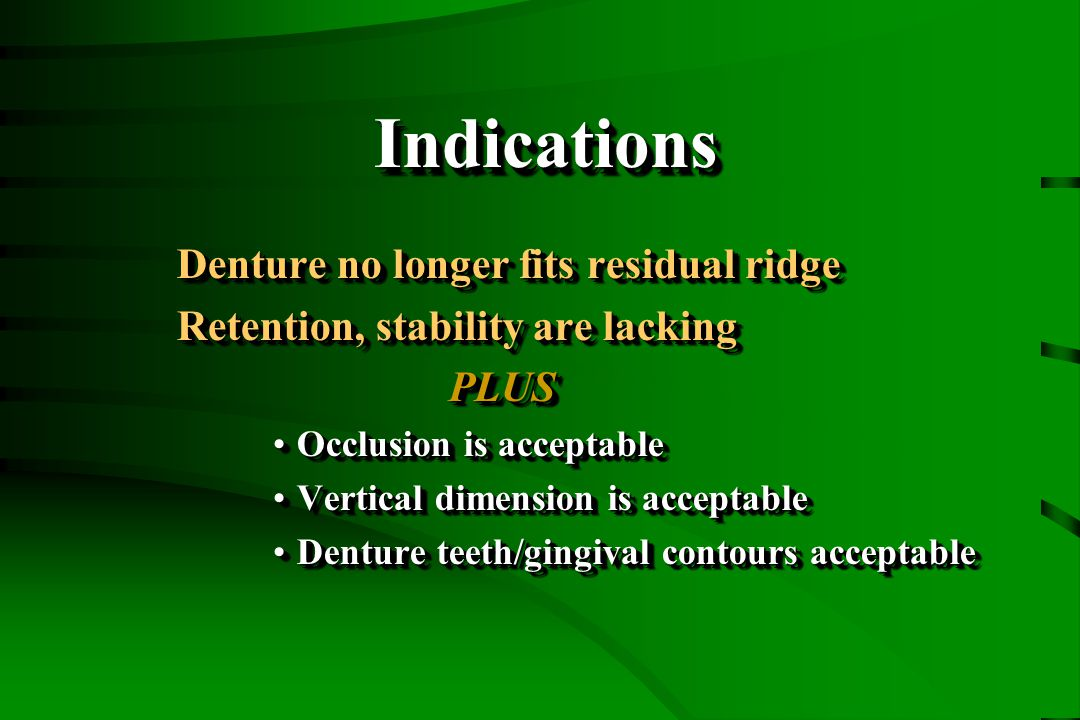 IndicationsIndications Denture no longer fits residual ridge Retention, stability are lacking PLUS PLUS Occlusion is acceptableOcclusion is acceptable Vertical dimension is acceptableVertical dimension is acceptable Denture teeth/gingival contours acceptableDenture teeth/gingival contours acceptable Denture no longer fits residual ridge Retention, stability are lacking PLUS PLUS Occlusion is acceptableOcclusion is acceptable Vertical dimension is acceptableVertical dimension is acceptable Denture teeth/gingival contours acceptableDenture teeth/gingival contours acceptable