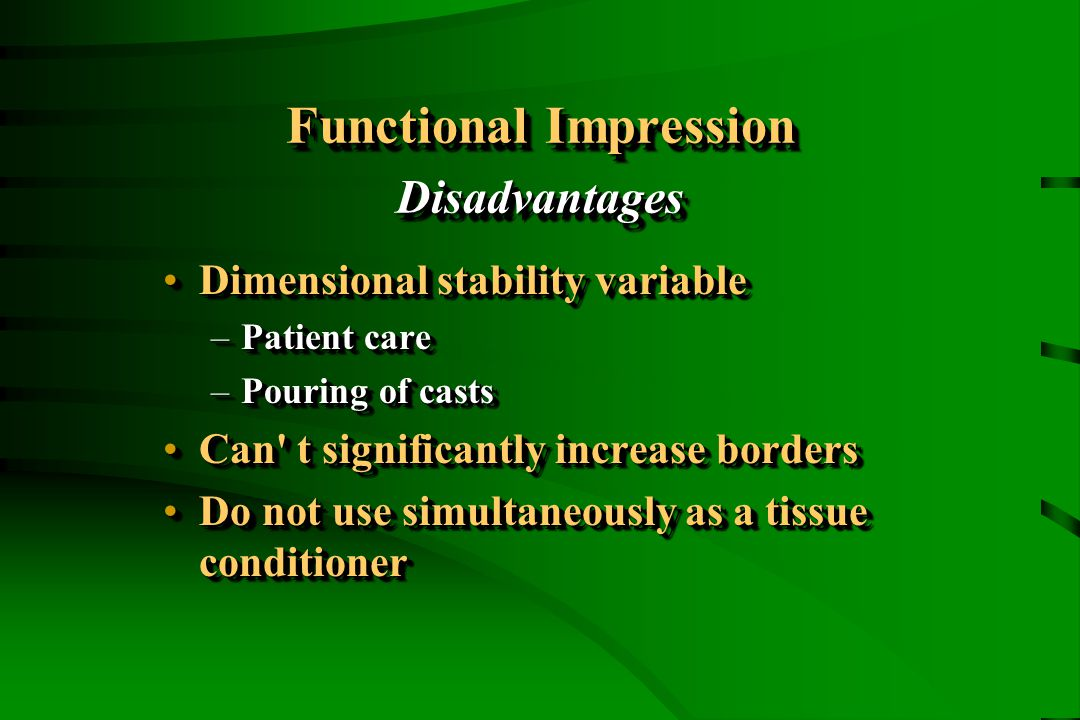 Functional Impression Disadvantages Dimensional stability variableDimensional stability variable –Patient care –Pouring of casts Can t significantly increase bordersCan t significantly increase borders Do not use simultaneously as a tissue conditionerDo not use simultaneously as a tissue conditioner Dimensional stability variableDimensional stability variable –Patient care –Pouring of casts Can t significantly increase bordersCan t significantly increase borders Do not use simultaneously as a tissue conditionerDo not use simultaneously as a tissue conditioner