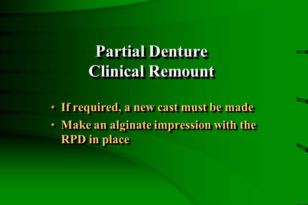 Partial Denture Clinical Remount If required, a new cast must be madeIf required, a new cast must be made Make an alginate impression with the RPD in placeMake an alginate impression with the RPD in place If required, a new cast must be madeIf required, a new cast must be made Make an alginate impression with the RPD in placeMake an alginate impression with the RPD in place