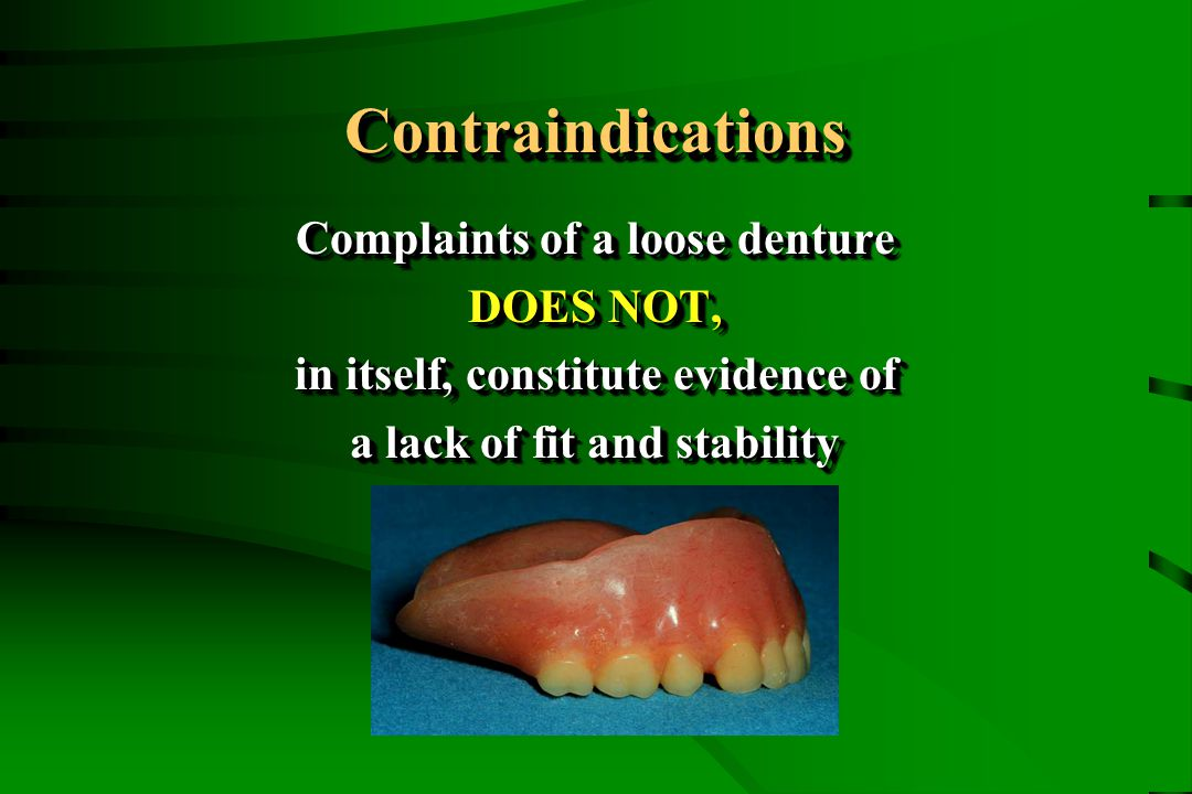 ContraindicationsContraindications Complaints of a loose denture DOES NOT, in itself, constitute evidence of a lack of fit and stability Complaints of a loose denture DOES NOT, in itself, constitute evidence of a lack of fit and stability