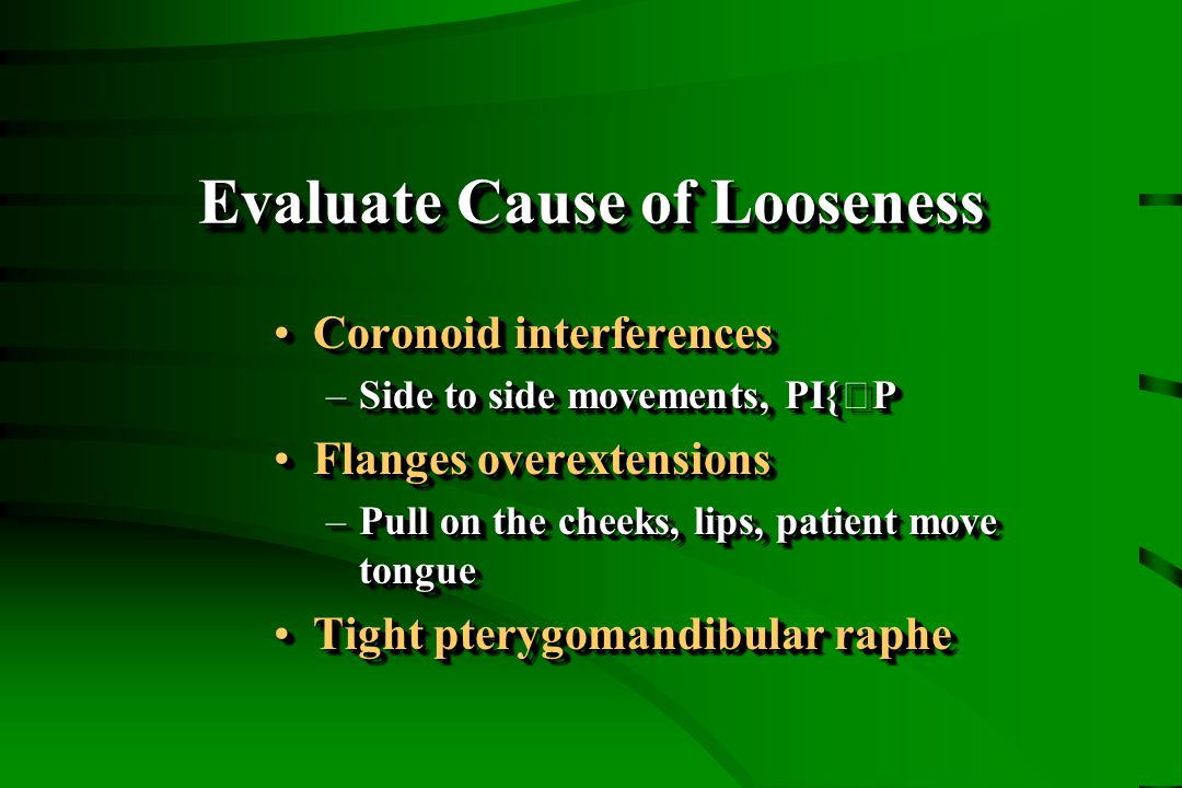 Evaluate Cause of Looseness Coronoid interferencesCoronoid interferences –Side to side movements, PI{P Flanges overextensionsFlanges overextensions –Pull on the cheeks, lips, patient move tongue Tight pterygomandibular rapheTight pterygomandibular raphe Coronoid interferencesCoronoid interferences –Side to side movements, PI{P Flanges overextensionsFlanges overextensions –Pull on the cheeks, lips, patient move tongue Tight pterygomandibular rapheTight pterygomandibular raphe