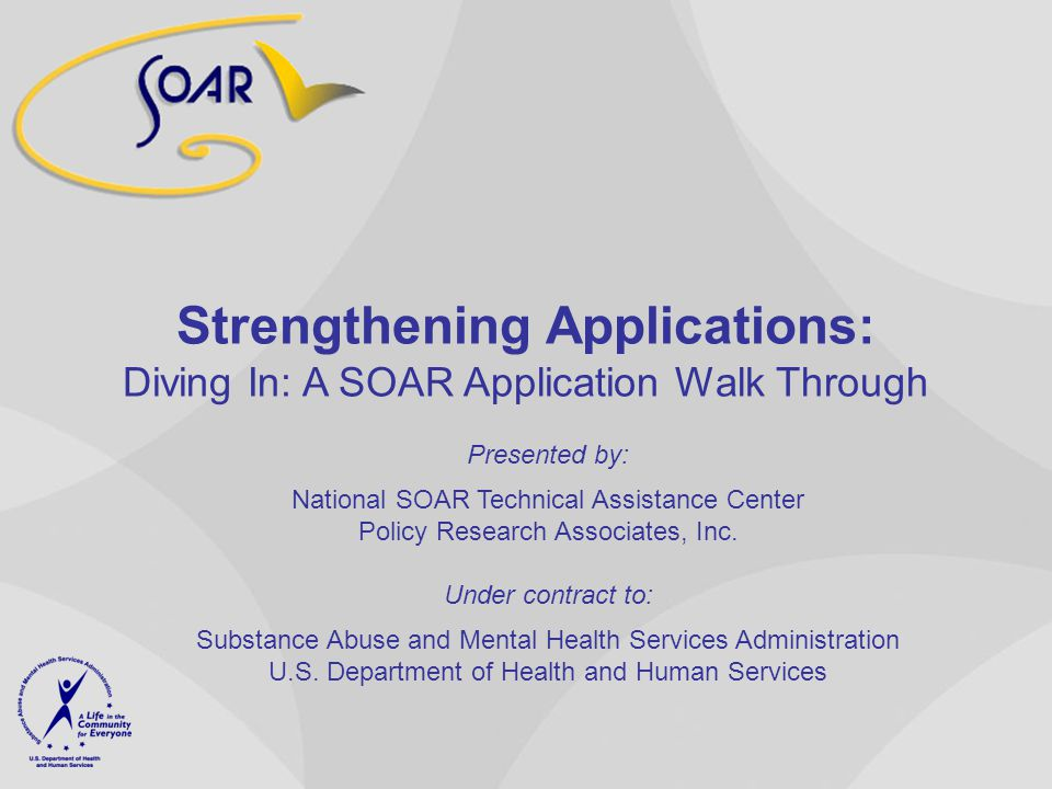 Strengthening Applications: Diving In: A SOAR Application Walk Through Presented by: National SOAR Technical Assistance Center Policy Research Associates, Inc.