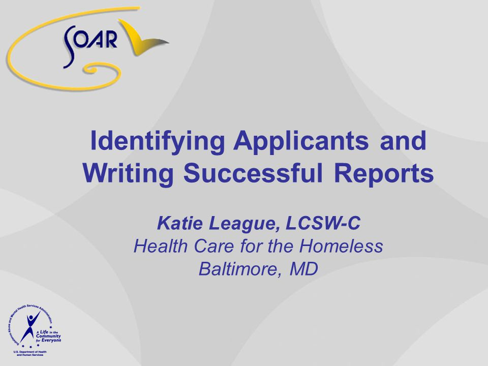 Identifying Applicants and Writing Successful Reports Katie League, LCSW-C Health Care for the Homeless Baltimore, MD