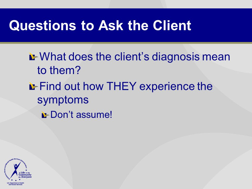 Questions to Ask the Client What does the client's diagnosis mean to them? Find out how THEY experience the symptoms Don't assume!