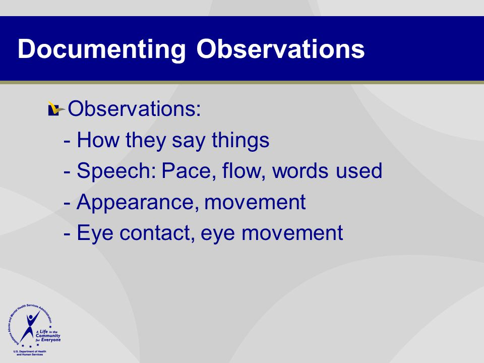 Documenting Observations Observations: - How they say things - Speech: Pace, flow, words used - Appearance, movement - Eye contact, eye movement