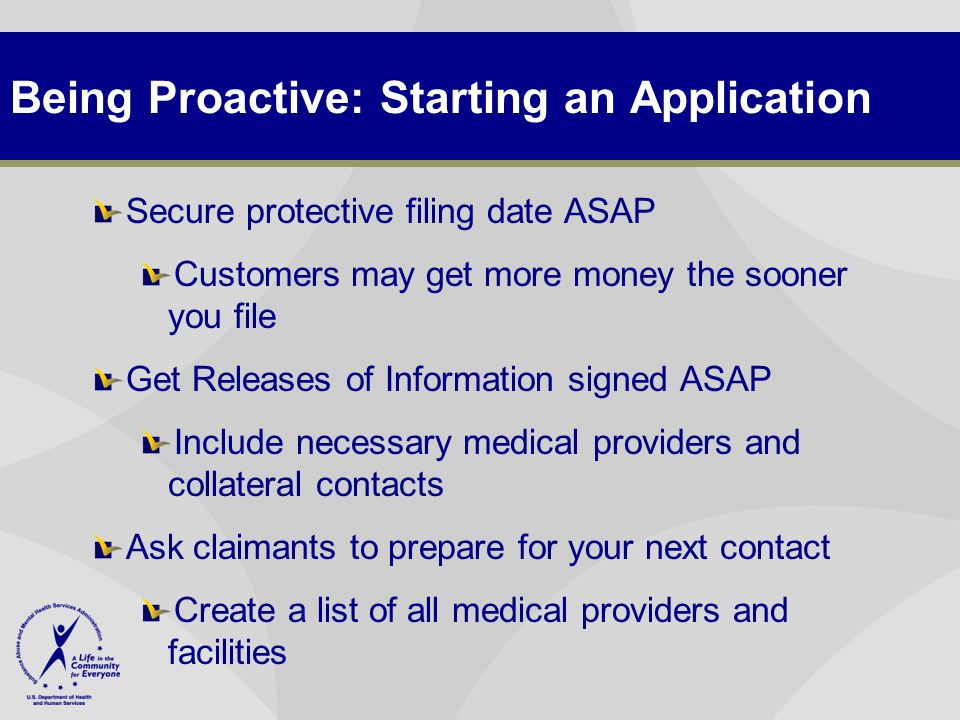 Being Proactive: Starting an Application Secure protective filing date ASAP Customers may get more money the sooner you file Get Releases of Information signed ASAP Include necessary medical providers and collateral contacts Ask claimants to prepare for your next contact Create a list of all medical providers and facilities