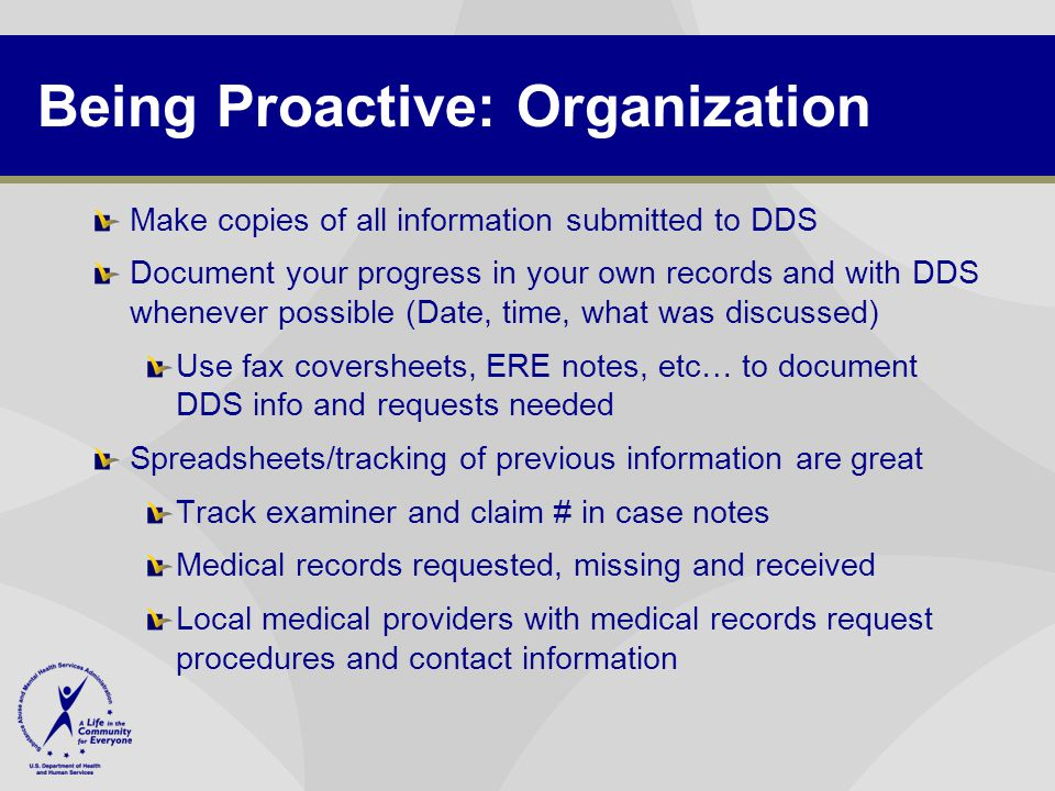 Being Proactive: Organization Make copies of all information submitted to DDS Document your progress in your own records and with DDS whenever possible (Date, time, what was discussed) Use fax coversheets, ERE notes, etc… to document DDS info and requests needed Spreadsheets/tracking of previous information are great Track examiner and claim # in case notes Medical records requested, missing and received Local medical providers with medical records request procedures and contact information