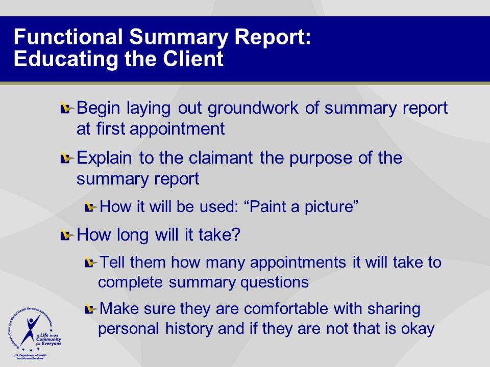 Functional Summary Report: Educating the Client Begin laying out groundwork of summary report at first appointment Explain to the claimant the purpose of the summary report How it will be used: Paint a picture How long will it take.