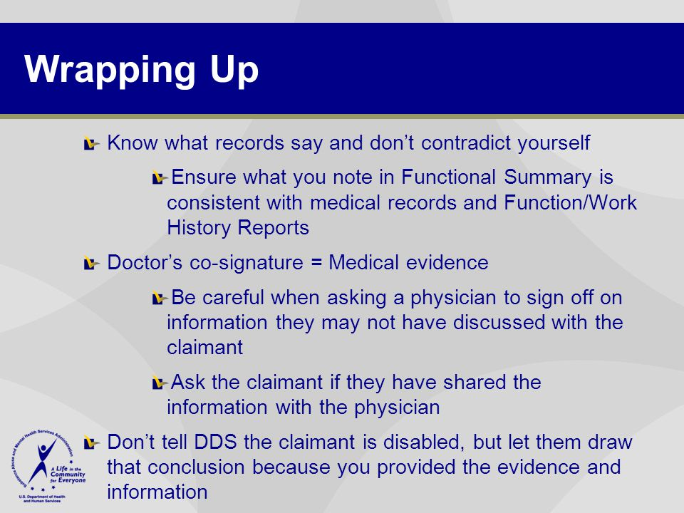 Wrapping Up Know what records say and don't contradict yourself Ensure what you note in Functional Summary is consistent with medical records and Function/Work History Reports Doctor's co-signature = Medical evidence Be careful when asking a physician to sign off on information they may not have discussed with the claimant Ask the claimant if they have shared the information with the physician Don't tell DDS the claimant is disabled, but let them draw that conclusion because you provided the evidence and information