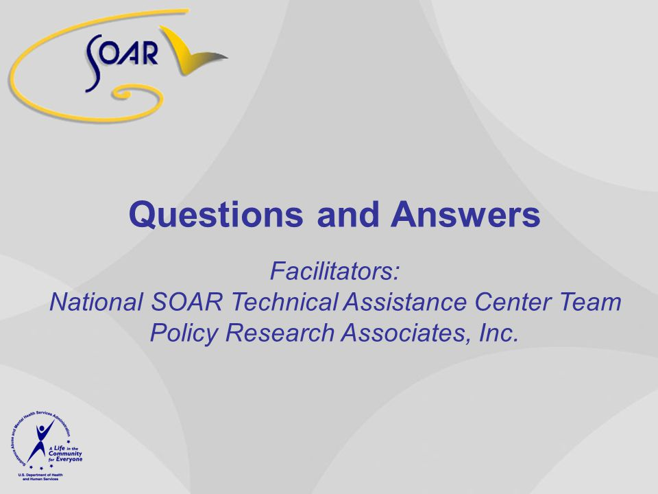 Questions and Answers Facilitators: National SOAR Technical Assistance Center Team Policy Research Associates, Inc.