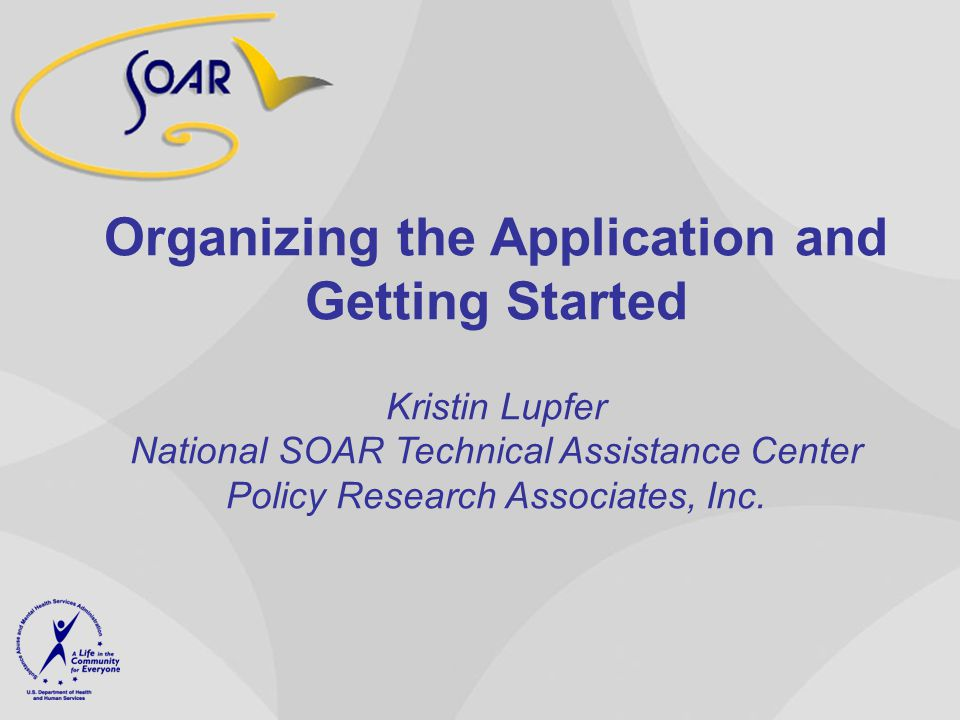 Organizing the Application and Getting Started Kristin Lupfer National SOAR Technical Assistance Center Policy Research Associates, Inc.