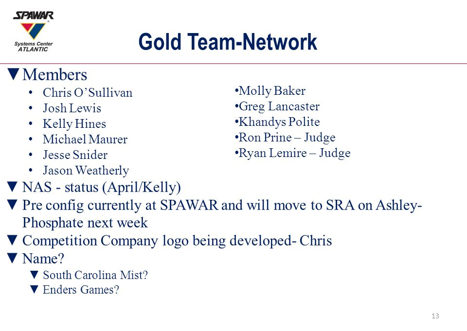 Gold Team-Network ▼Members Chris O'Sullivan Josh Lewis Kelly Hines Michael Maurer Jesse Snider Jason Weatherly ▼NAS - status (April/Kelly) ▼Pre config currently at SPAWAR and will move to SRA on Ashley- Phosphate next week ▼Competition Company logo being developed- Chris ▼Name.