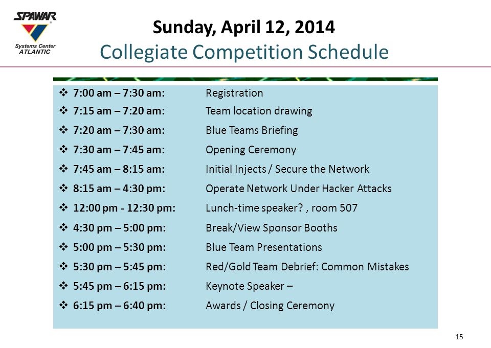 Sunday, April 12, 2014 Collegiate Competition Schedule  7:00 am – 7:30 am:Registration  7:15 am – 7:20 am: Team location drawing  7:20 am – 7:30 am:Blue Teams Briefing  7:30 am – 7:45 am:Opening Ceremony  7:45 am – 8:15 am:Initial Injects / Secure the Network  8:15 am – 4:30 pm:Operate Network Under Hacker Attacks  12:00 pm - 12:30 pm:Lunch-time speaker , room 507  4:30 pm – 5:00 pm:Break/View Sponsor Booths  5:00 pm – 5:30 pm:Blue Team Presentations  5:30 pm – 5:45 pm:Red/Gold Team Debrief: Common Mistakes  5:45 pm – 6:15 pm:Keynote Speaker –  6:15 pm – 6:40 pm:Awards / Closing Ceremony 15