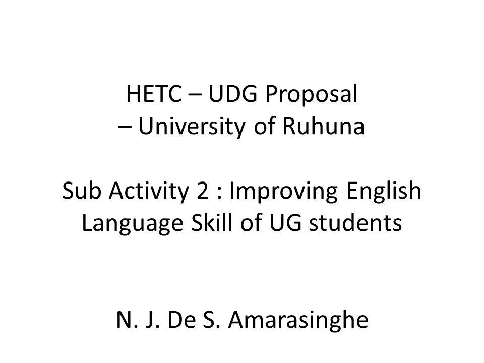 HETC – UDG Proposal – University of Ruhuna Sub Activity 2 : Improving English Language Skill of UG students N. J. De S. Amarasinghe
