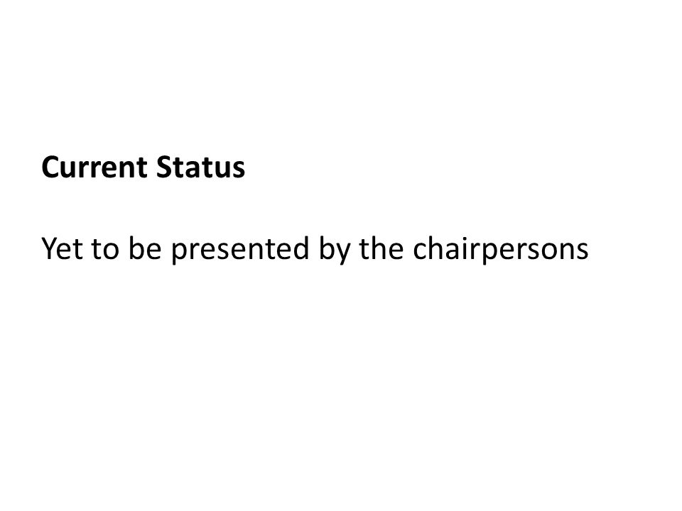 Current Status Yet to be presented by the chairpersons