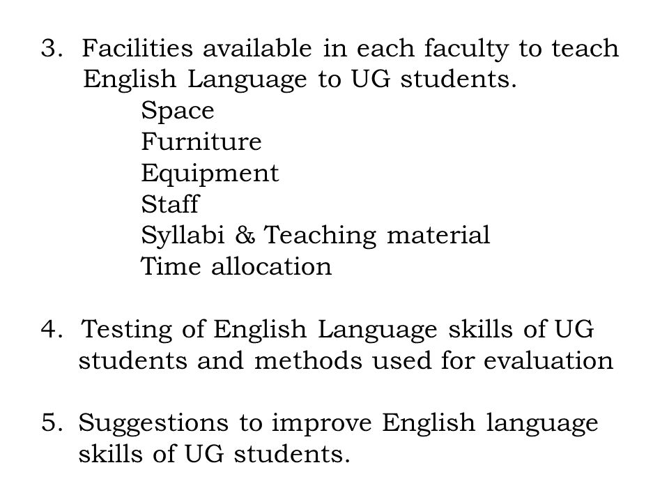 3. Facilities available in each faculty to teach English Language to UG students. Space Furniture Equipment Staff Syllabi & Teaching material Time all