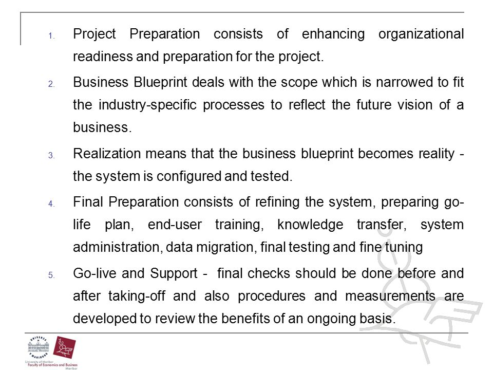 1. Project Preparation consists of enhancing organizational readiness and preparation for the project. 2. Business Blueprint deals with the scope whic