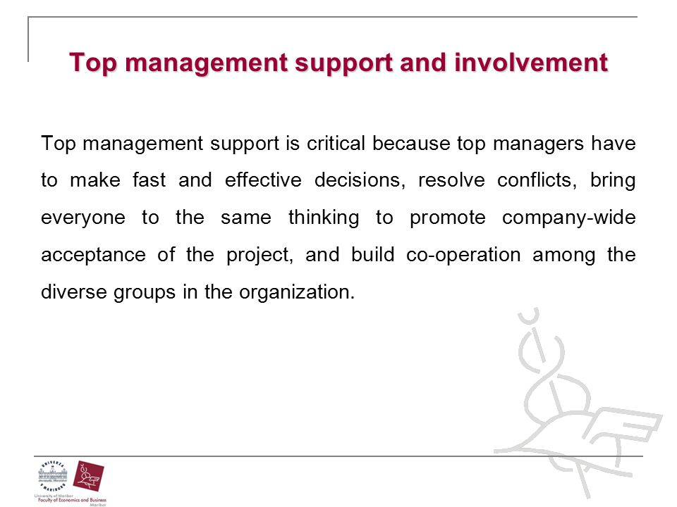 Top management support and involvement Top management support is critical because top managers have to make fast and effective decisions, resolve conf