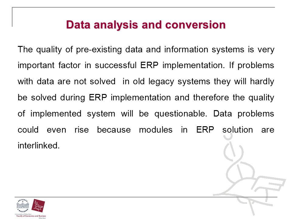 Data analysis and conversion The quality of pre-existing data and information systems is very important factor in successful ERP implementation. If pr