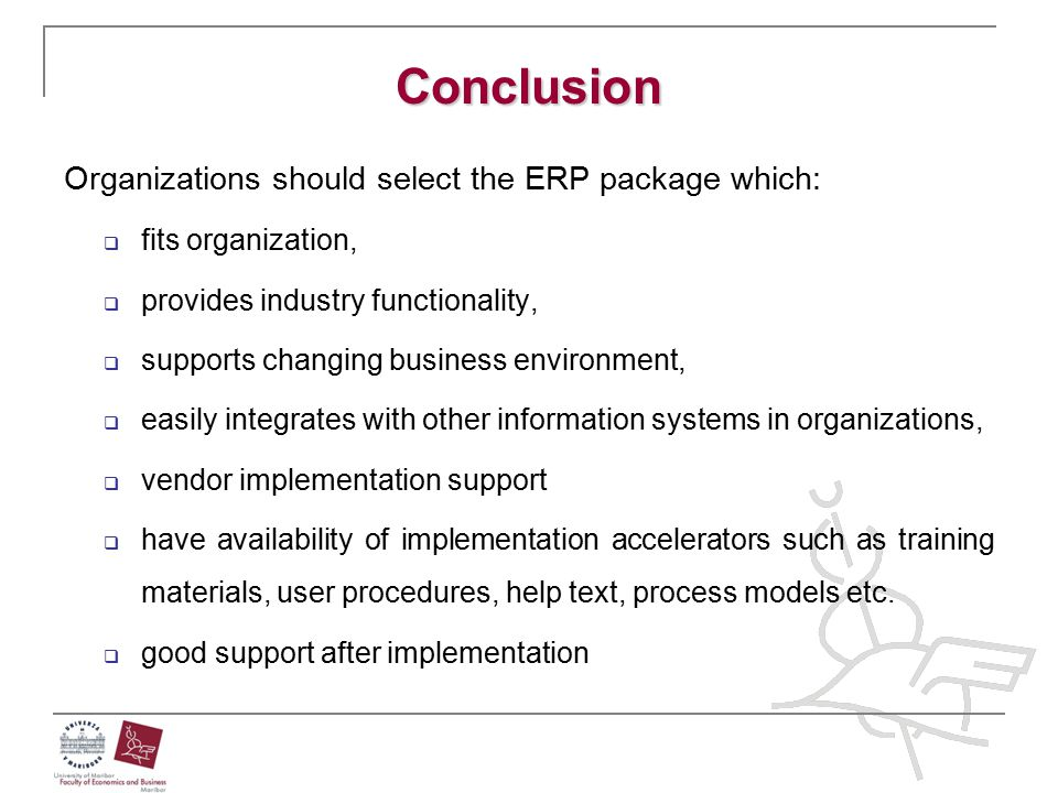 Conclusion Organizations should select the ERP package which:  fits organization,  provides industry functionality,  supports changing business env