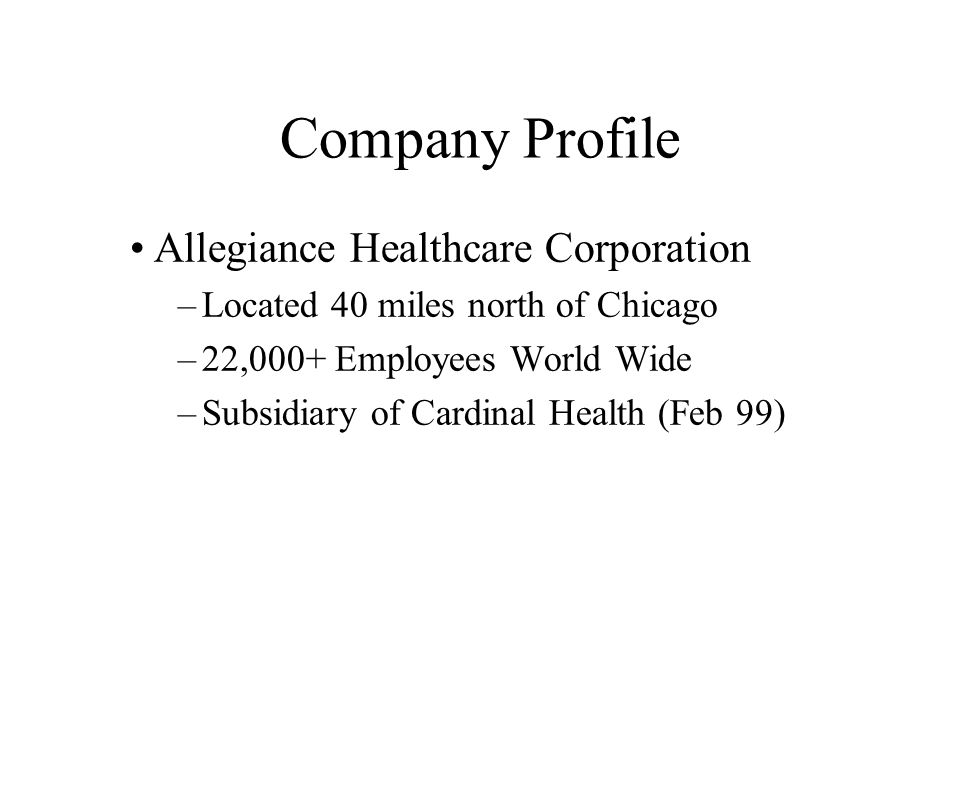 Company Profile Allegiance Healthcare Corporation –Located 40 miles north of Chicago –22,000+ Employees World Wide –Subsidiary of Cardinal Health (Feb