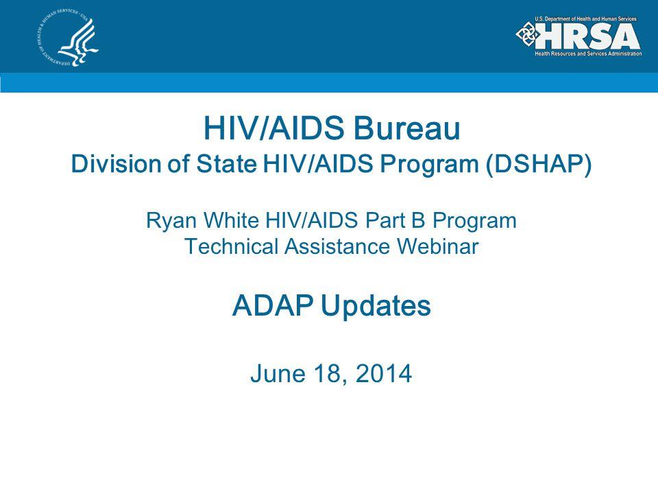 HIV/AIDS Bureau Division of State HIV/AIDS Program (DSHAP) Ryan White HIV/AIDS Part B Program Technical Assistance Webinar ADAP Updates June 18, 2014